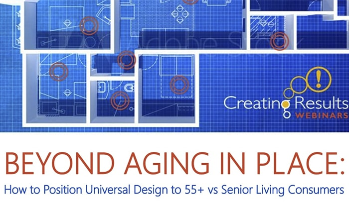 WEBINAR: Beyond Aging in Place: How to Position Universal Design to 55+ vs Senior Living Consumers