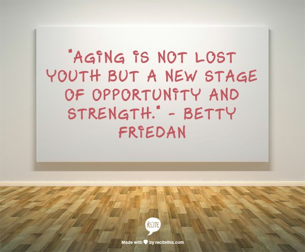Quote: Aging is not lost youth but a new stage of opportunity and strength. Betty Friedan.