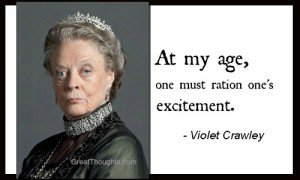 Lady Grantham, Downton Abbey - At my age, one must ration one's excitement.